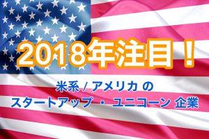 2018年 注目!米系 : アメリカ の スタートアップ ・ ユニコーン 企業 まとめ 7社